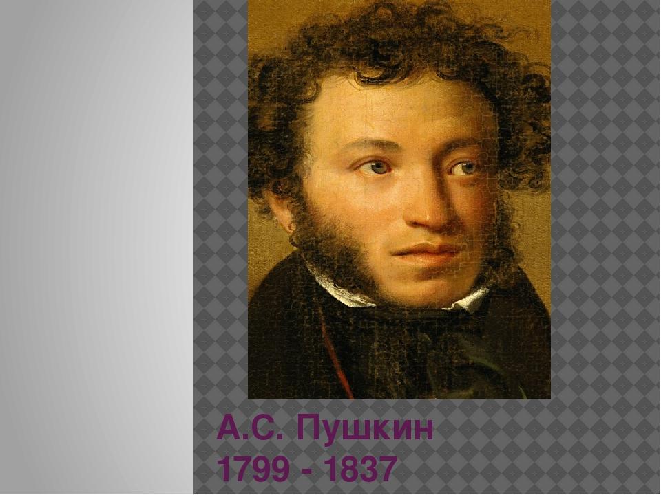 А.С. Пушкин 1799 - 1837