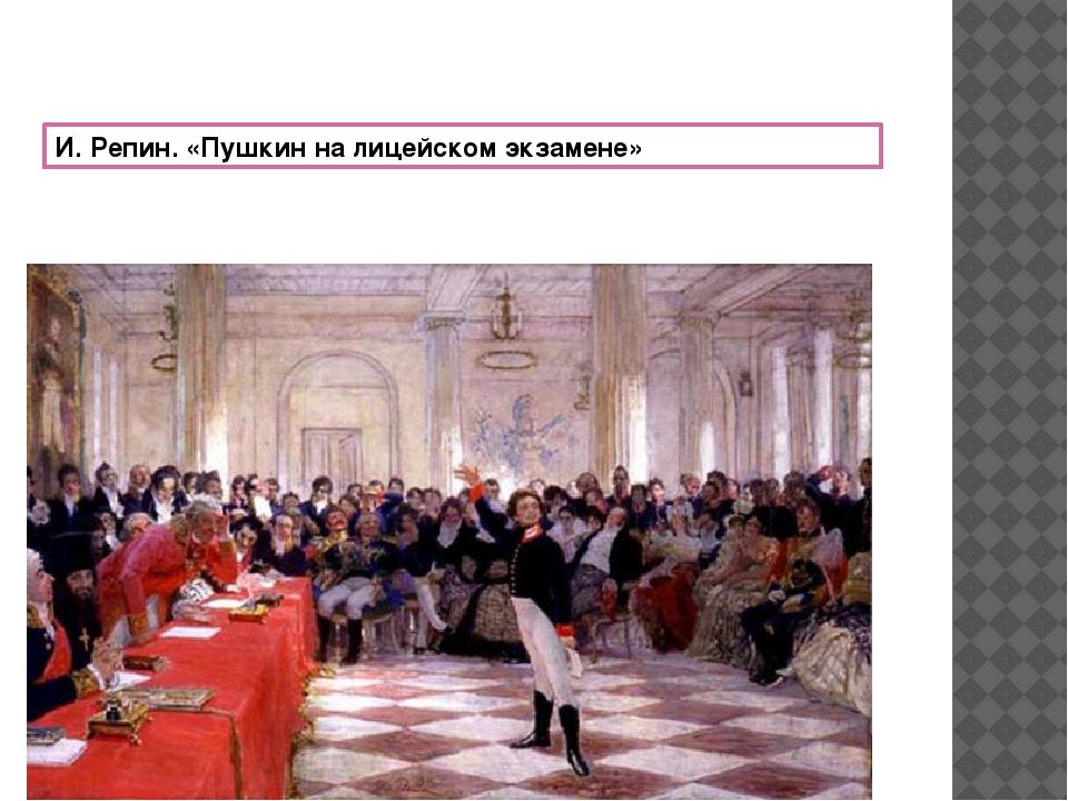 И. Репин. «Пушкин на лицейском экзамене»