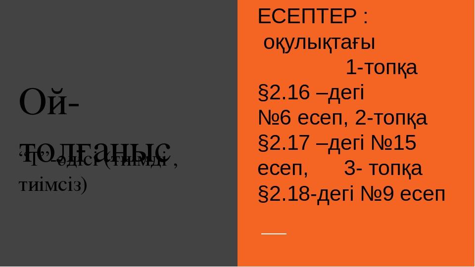 """Ой- толғаныс """"Т""""-әдісі (тиімді , тиімсіз) ЕСЕПТЕР : оқулықтағы 1-топқа §2.16..."""