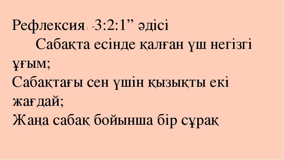 """Рефлексия : """"3:2:1"""" әдісі Сабақта есінде қалған үш негізгі ұғым; Сабақтағы се..."""