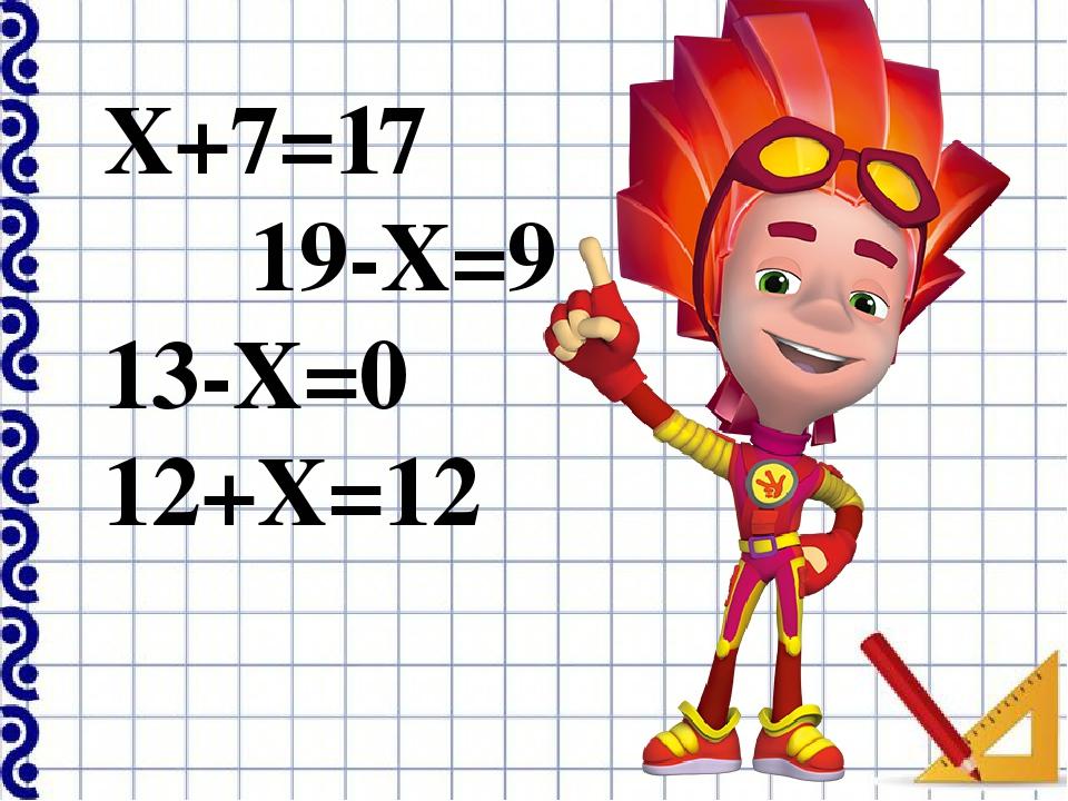 Х+7=17 19-Х=9 13-Х=0 12+Х=12