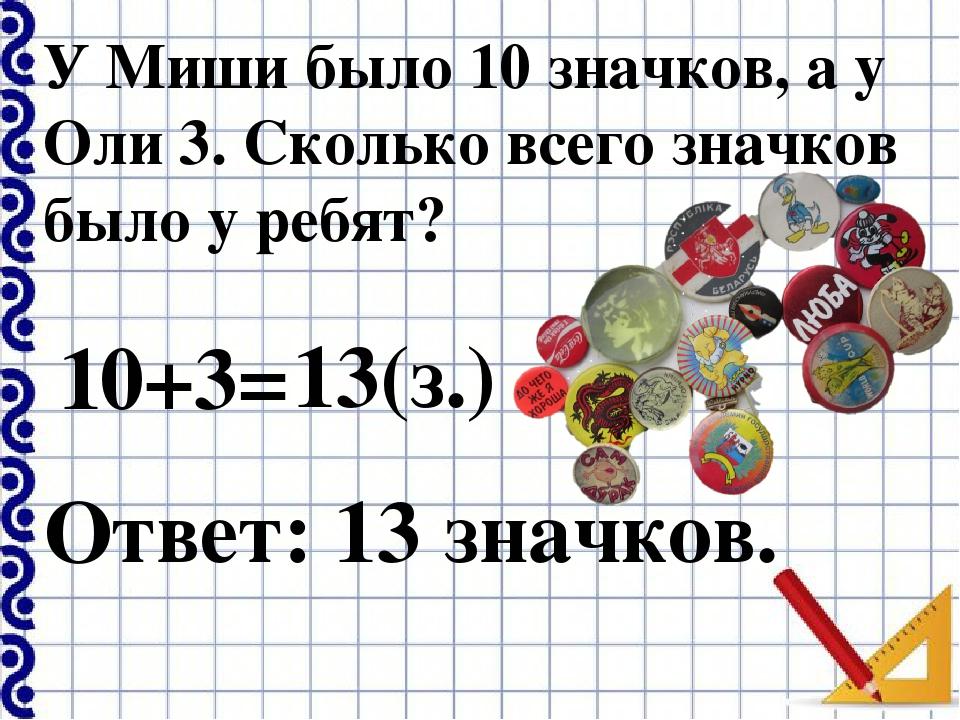 У Миши было 10 значков, а у Оли 3. Сколько всего значков было у ребят? 10+3=...