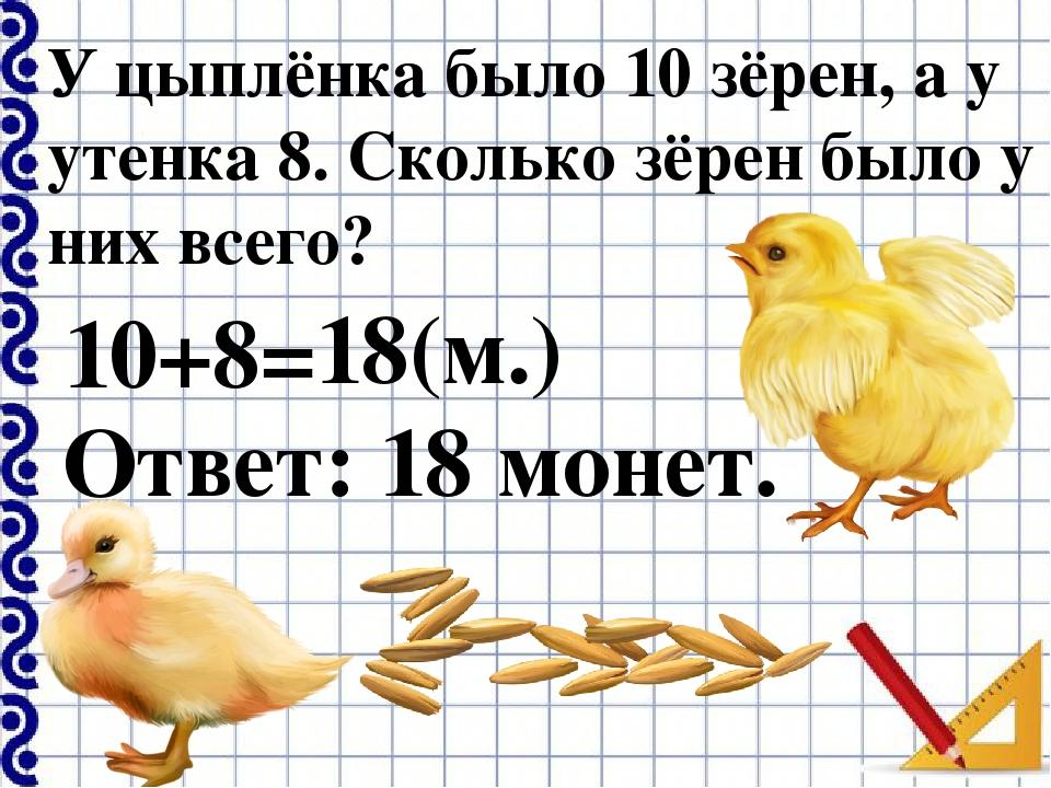У цыплёнка было 10 зёрен, а у утенка 8. Сколько зёрен было у них всего? 10+8=...