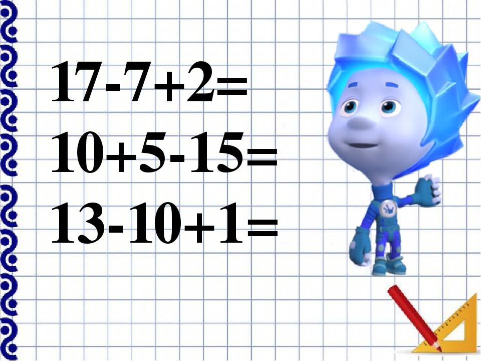 17-7+2= 10+5-15= 13-10+1=