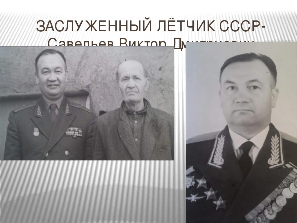 ЗАСЛУЖЕННЫЙ ЛЁТЧИК СССР- Савельев Виктор Дмитриевич