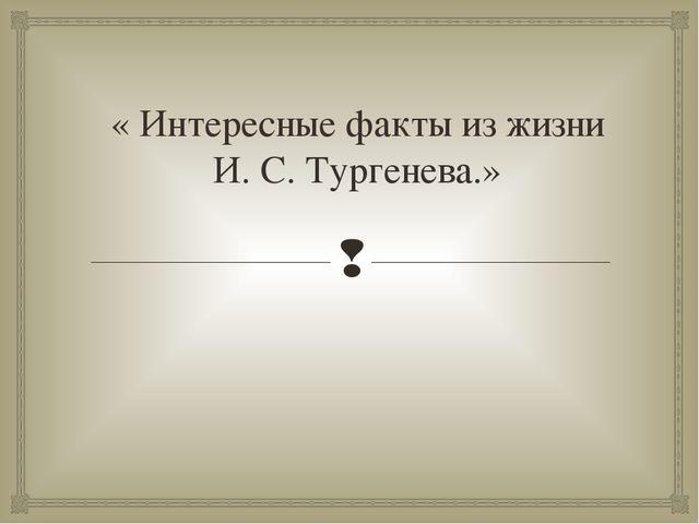 « Интересные факты из жизни И. С. Тургенева.» 
