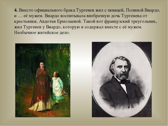 4. Вместо официального брака Тургенев жил с певицей, Полиной Виардо, и … её м...