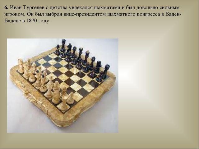 6. Иван Тургенев с детства увлекалсяшахматамии был довольно сильным игроком...