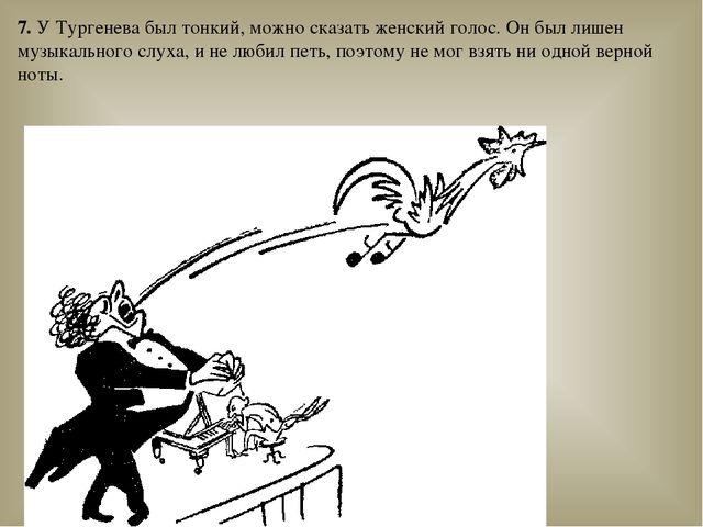 7. У Тургенева был тонкий, можно сказать женский голос. Он был лишен музыкаль...
