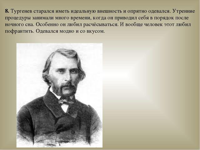 8. Тургенев старался иметь идеальную внешность и опрятно одевался. Утренние п...