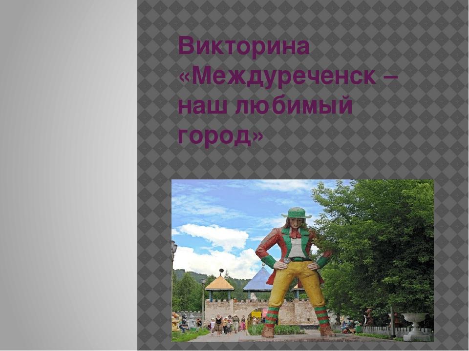Викторина «Междуреченск – наш любимый город»