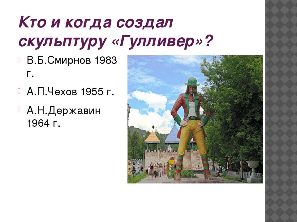 Кто и когда создал скульптуру «Гулливер»? В.Б.Смирнов 1983 г. А.П.Чехов 1955...