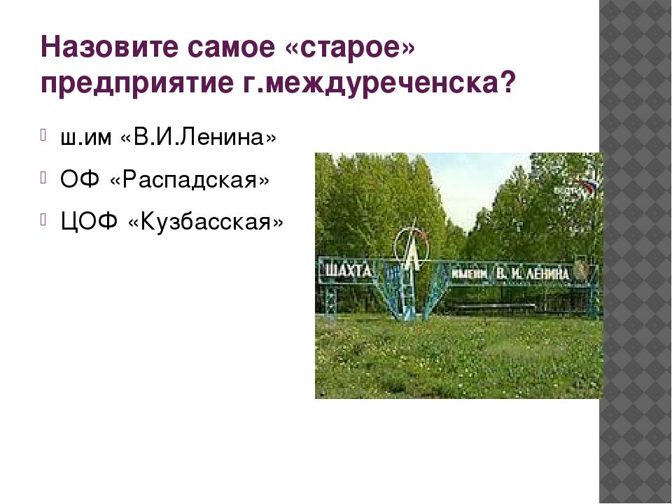 Назовите самое «старое» предприятие г.междуреченска? ш.им «В.И.Ленина» ОФ «Ра...
