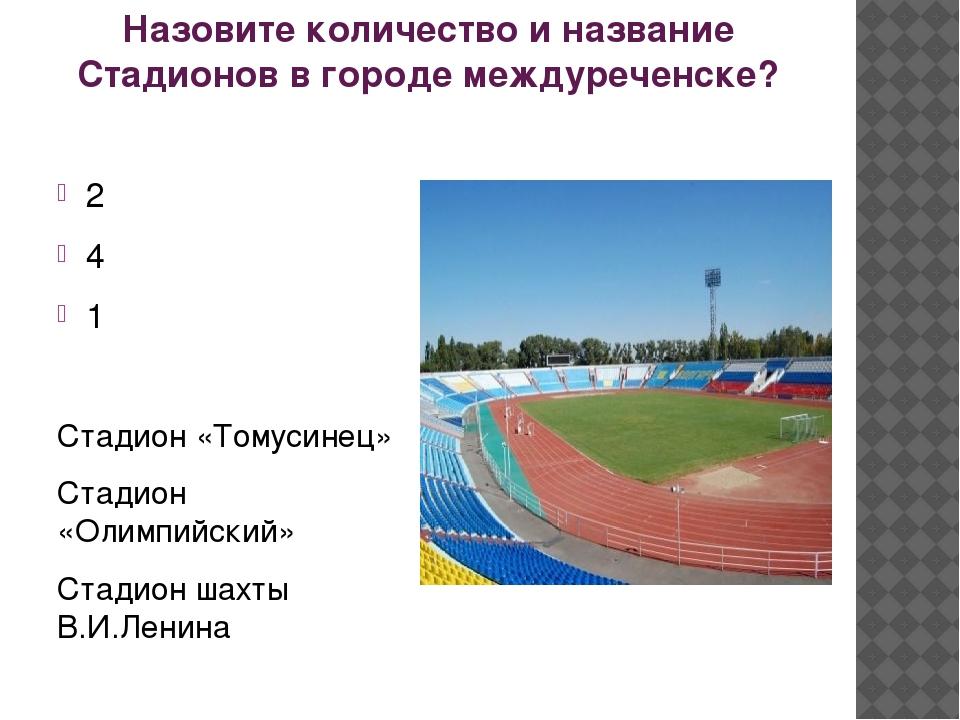 Назовите количество и название Стадионов в городе междуреченске? 2 4 1 Стадио...
