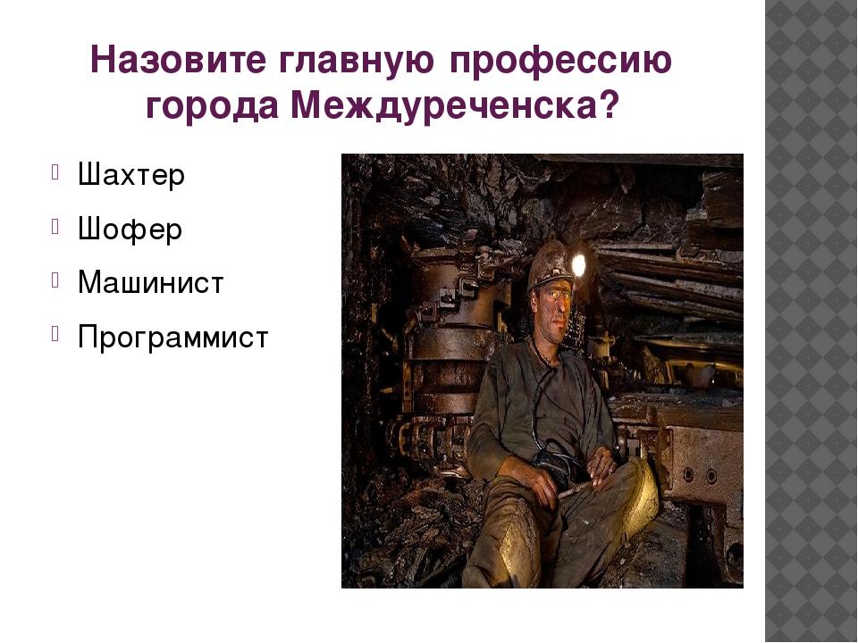 Назовите главную профессию города Междуреченска? Шахтер Шофер Машинист Програ...