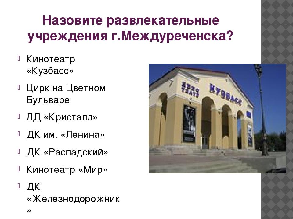 Назовите развлекательные учреждения г.Междуреченска? Кинотеатр «Кузбасс» Цирк...