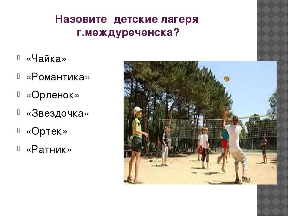 Назовите детские лагеря г.междуреченска? «Чайка» «Романтика» «Орленок» «Звезд...