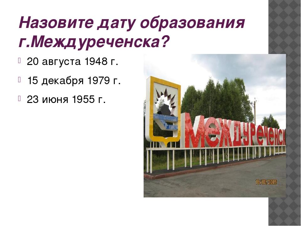 Назовите дату образования г.Междуреченска? 20 августа 1948 г. 15 декабря 1979...