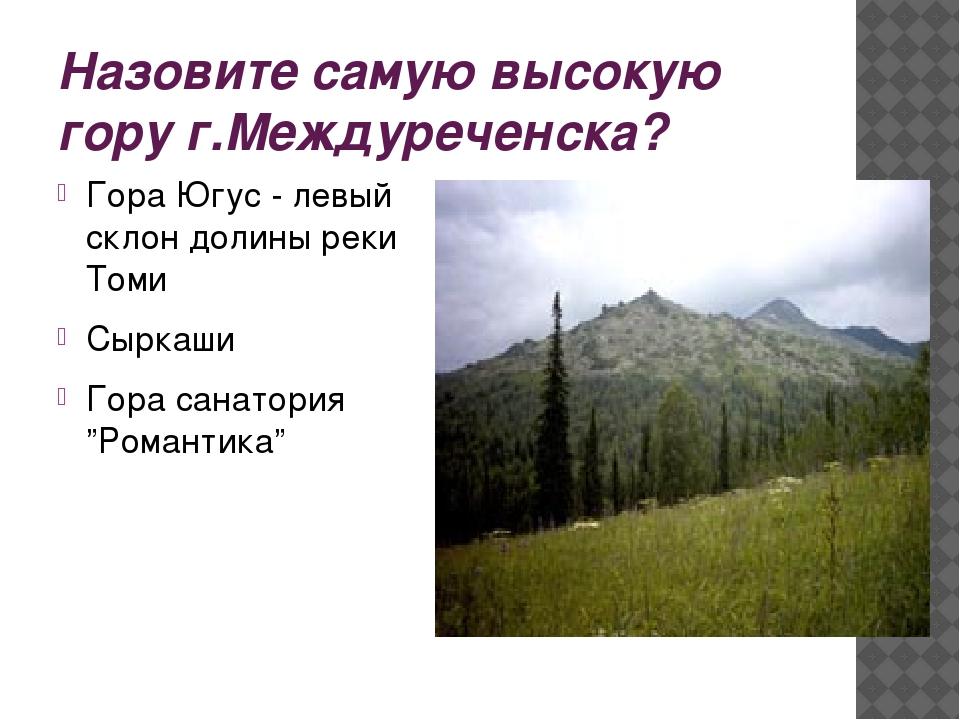 Назовите самую высокую гору г.Междуреченска? Гора Югус - левый склон долины р...
