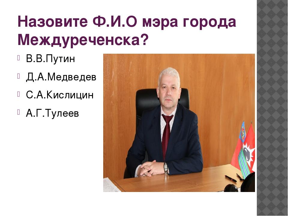Назовите Ф.И.О мэра города Междуреченска? В.В.Путин Д.А.Медведев С.А.Кислицин...