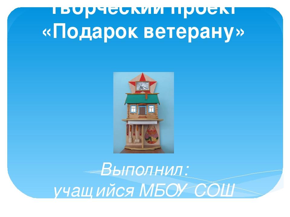 Творческий проект «Подарок ветерану» Выполнил: учащийся МБОУ СОШ с.Красное То...
