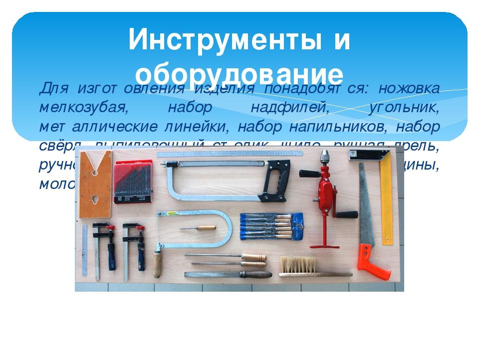 Для изготовления изделия понадобятся: ножовка мелкозубая, набор надфилей, уго...