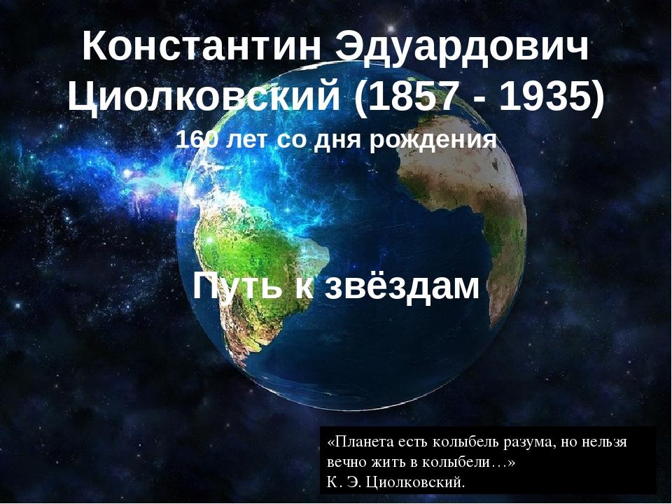 Константин Эдуардович Циолковский (1857 - 1935) 160 лет со дня рождения Путь...
