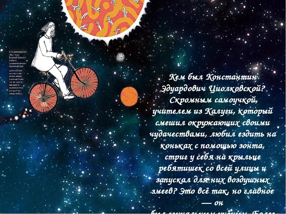 Кем был Константин Эдуардович Циолковской? Скромным самоучкой, учителем из Ка...