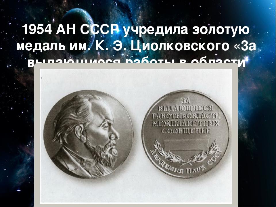 1954 АН СССР учредила золотую медаль им. К. Э. Циолковского «3а выдающиеся ра...