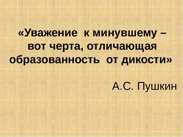 «Уважение к минувшему – вот черта, отличающая образованность от дикости» А.С....