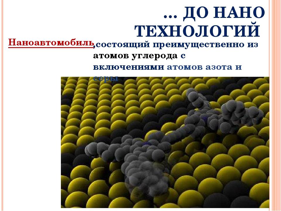 … ДО НАНО ТЕХНОЛОГИЙ Наноавтомобиль ,состоящий преимущественно из атомов угле...