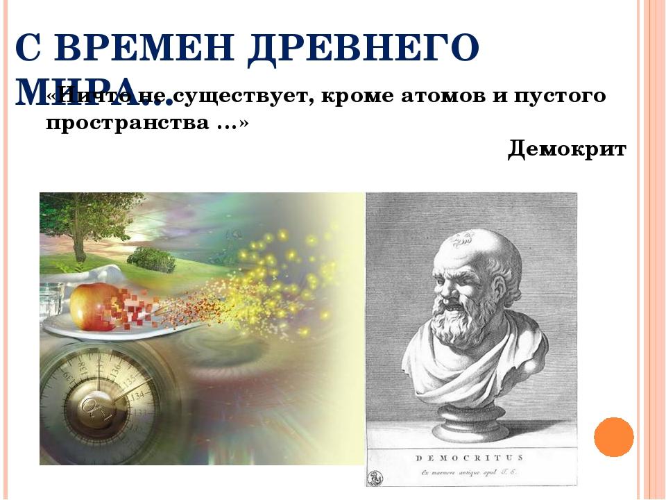 С ВРЕМЕН ДРЕВНЕГО МИРА… «Ничто не существует, кроме атомов и пустого простран...