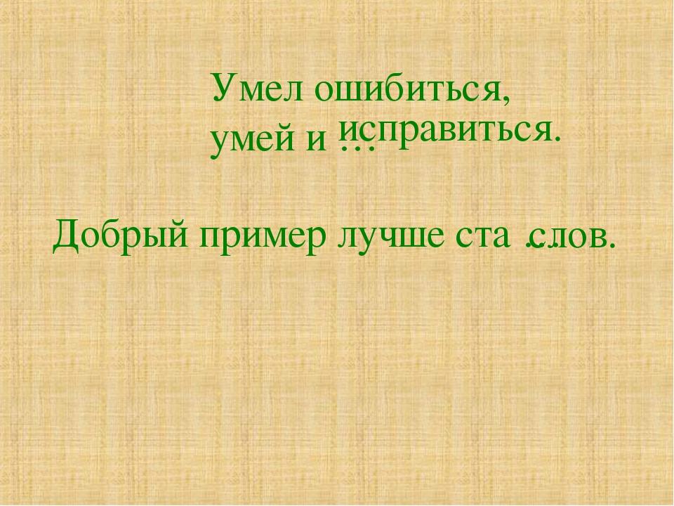 Умел ошибиться, умей и … Добрый пример лучше ста … исправиться. слов.