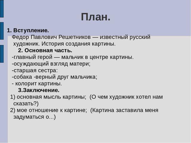 План. 1. Вступление. Федор Павлович Решетников — известный русский художник....