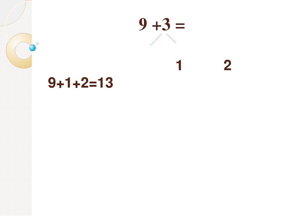 9 +3 = 1 2 9+1+2=13