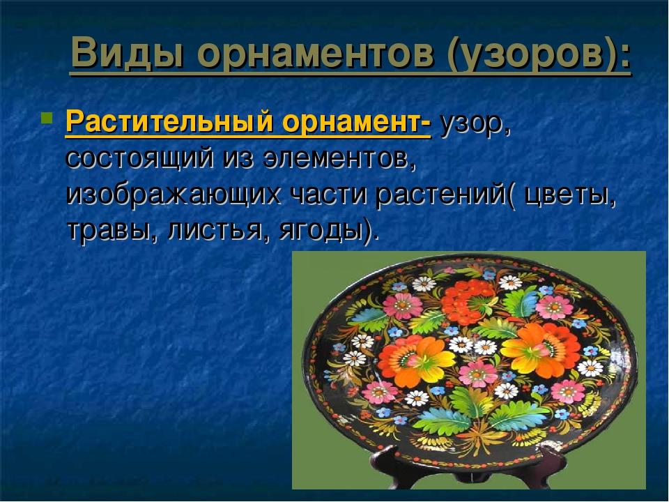 Виды орнаментов (узоров): Растительный орнамент- узор, состоящий из элементов...