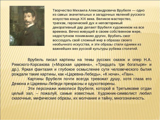 Творчество Михаила Александровича Врубеля — одно из самых значительных и зага...