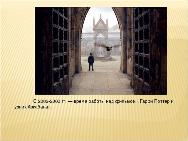 С 2002-2003 гг. — время работы над фильмом «Гарри Поттер и узник Азкабана».