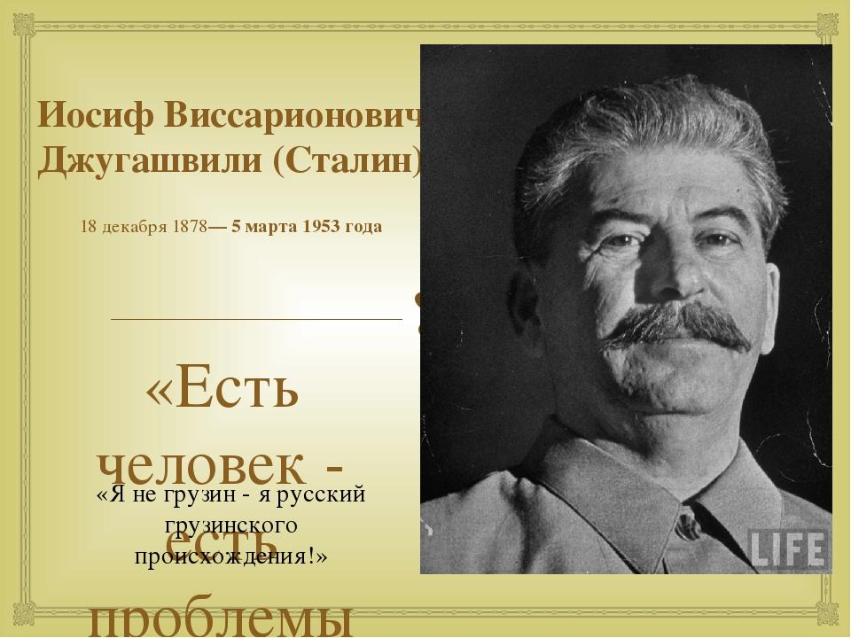 Иосиф Виссарионович Джугашвили (Сталин) 18декабря1878—5 марта1953 года «Е...