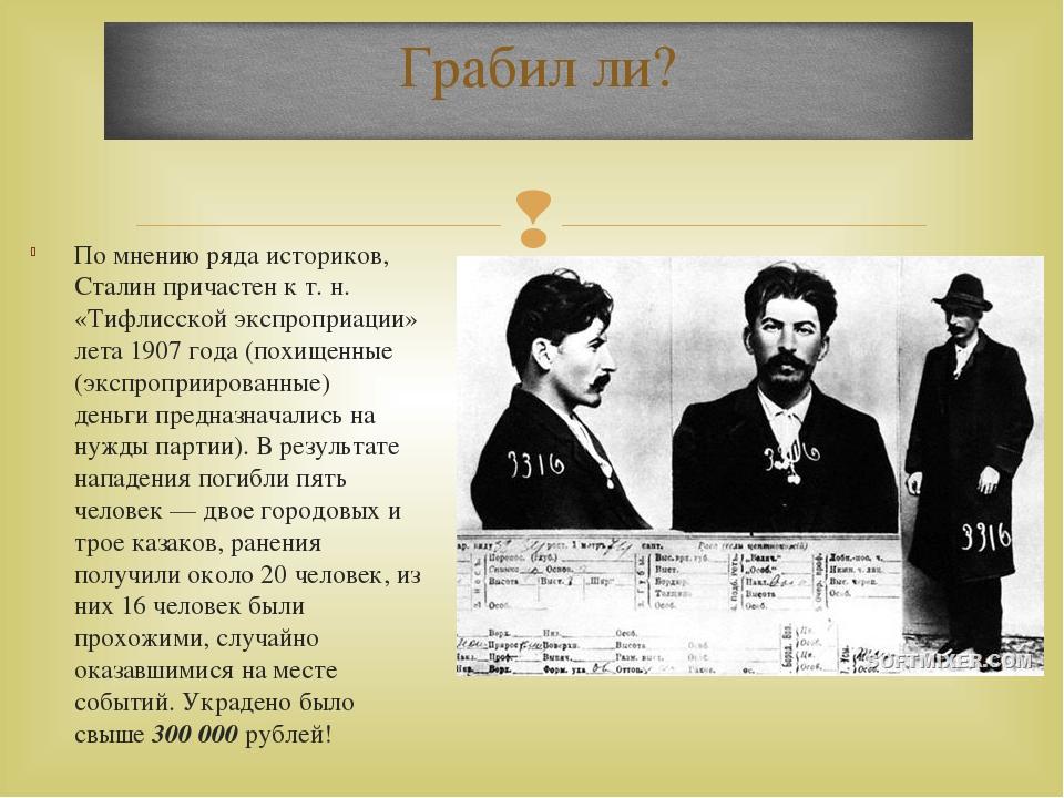 По мнению ряда историков, Сталин причастен к т. н. «Тифлисской экспроприации»...