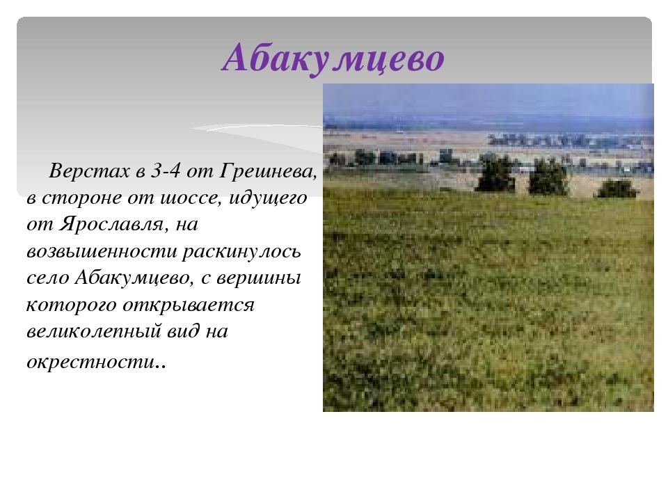 Абакумцево Верстах в 3-4 от Грешнева, в стороне от шоссе, идущего от Ярославл...