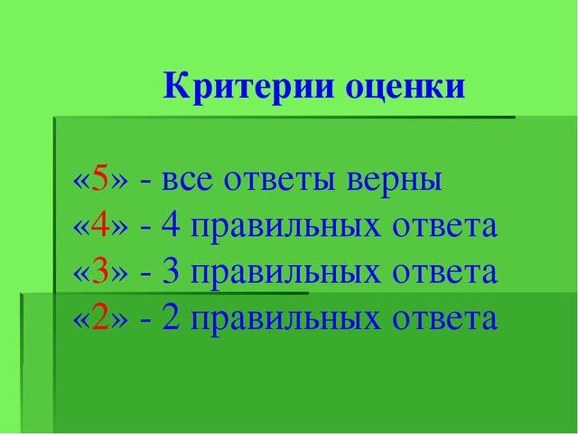 Критерии оценки «5» - все ответы верны «4» - 4 правильных ответа «3» - 3 пра...