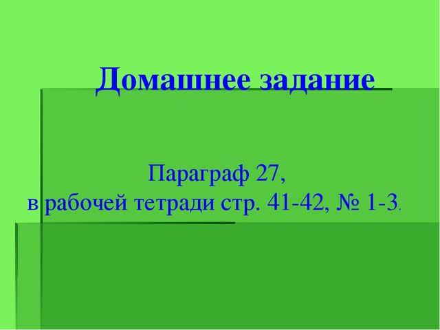 Домашнее задание Параграф 27, в рабочей тетради стр. 41-42, № 1-3.
