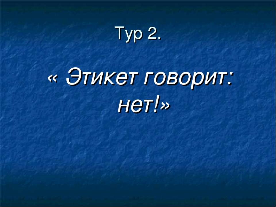 Тур 2. « Этикет говорит: нет!»
