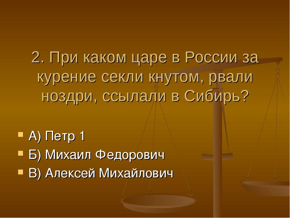 2. При каком царе в России за курение секли кнутом, рвали ноздри, ссылали в...