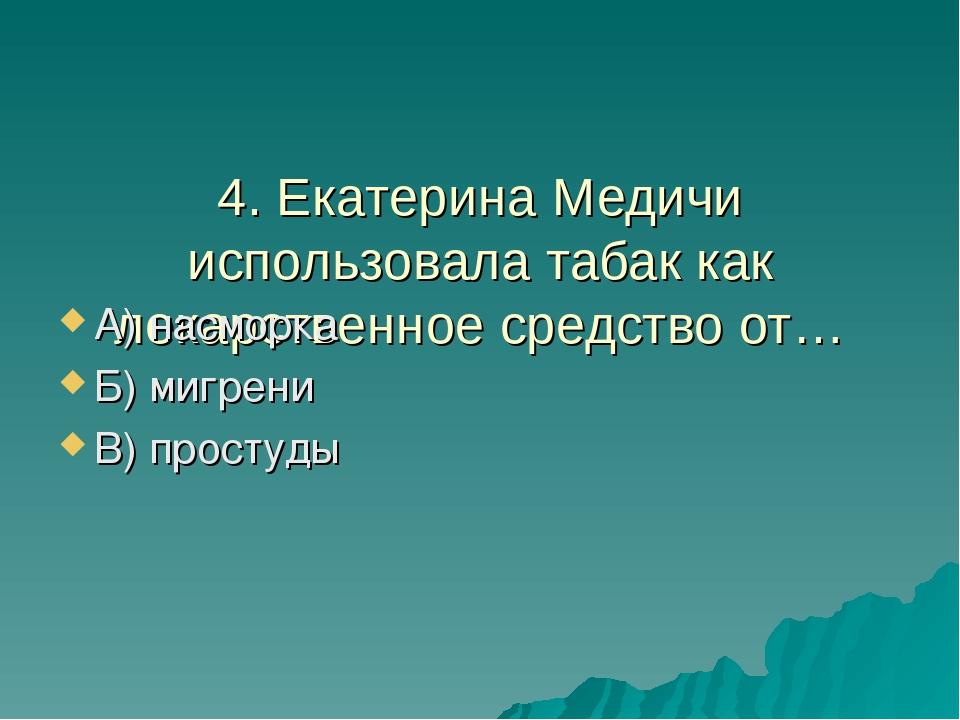 4. Екатерина Медичи использовала табак как лекарственное средство от… А) нас...