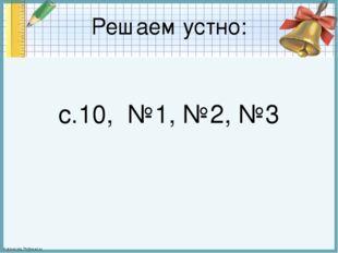 Решаем устно: с.10, №1, №2, №3 FokinaLida.75@mail.ru