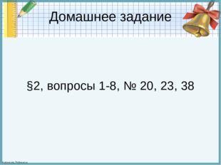 Домашнее задание §2, вопросы 1-8, № 20, 23, 38 FokinaLida.75@mail.ru