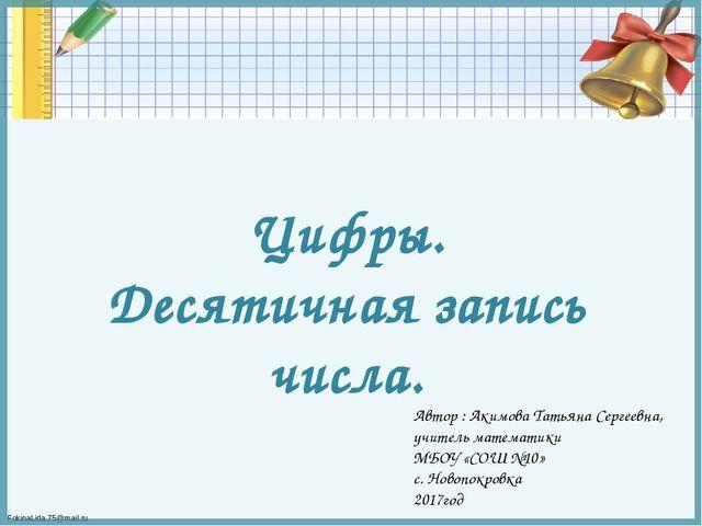 Цифры. Десятичная запись числа. Автор : Акимова Татьяна Сергеевна, учитель ма...