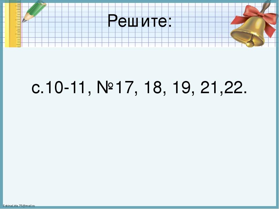 Решите: с.10-11, №17, 18, 19, 21,22. FokinaLida.75@mail.ru